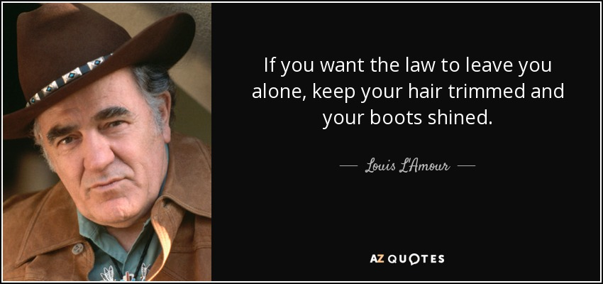 If you want the law to leave you alone, keep your hair trimmed and your boots shined. - Louis L'Amour