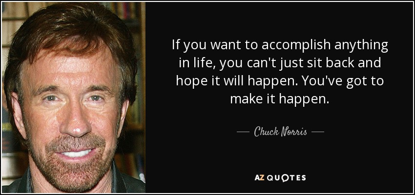 If you want to accomplish anything in life, you can't just sit back and hope it will happen. You've got to make it happen. - Chuck Norris