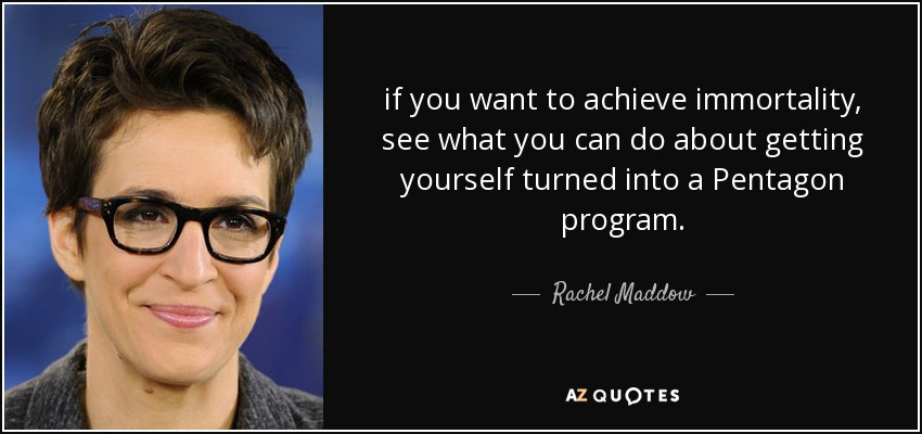 if you want to achieve immortality, see what you can do about getting yourself turned into a Pentagon program. - Rachel Maddow