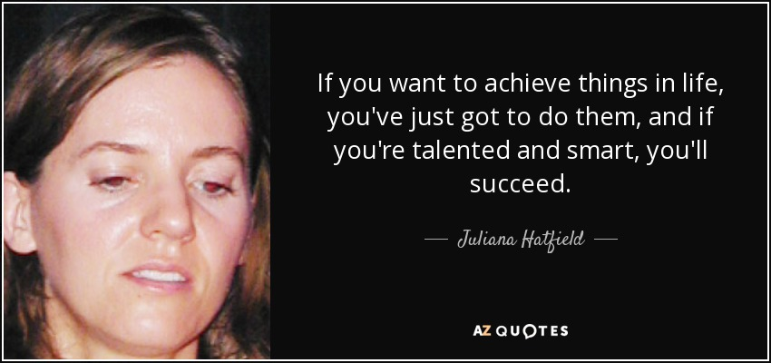 If you want to achieve things in life, you've just got to do them, and if you're talented and smart, you'll succeed. - Juliana Hatfield