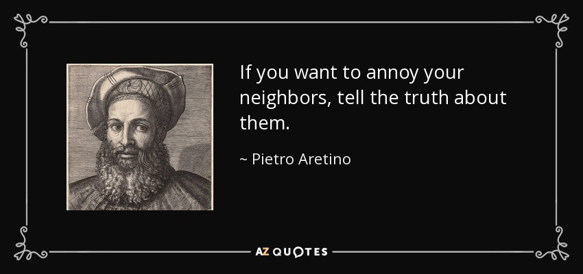 If you want to annoy your neighbors, tell the truth about them. - Pietro Aretino