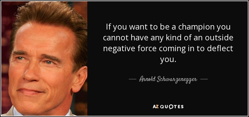 If you want to be a champion you cannot have any kind of an outside negative force coming in to deflect you. - Arnold Schwarzenegger