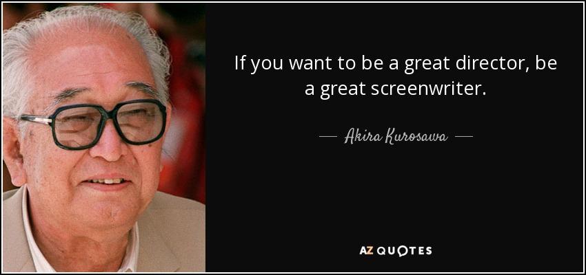 If you want to be a great director, be a great screenwriter. - Akira Kurosawa