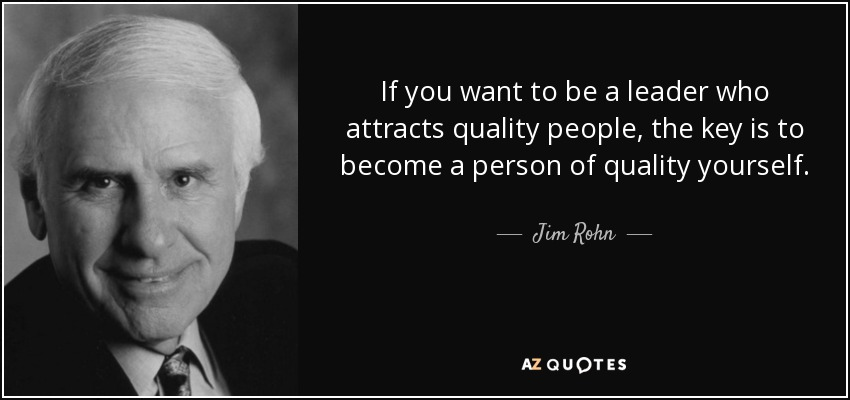If you want to be a leader who attracts quality people, the key is to become a person of quality yourself. - Jim Rohn