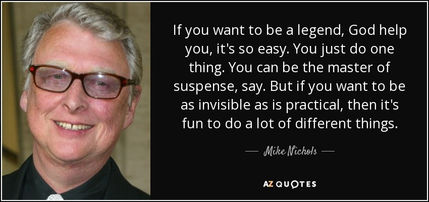 If you want to be a legend, God help you, it's so easy. You just do one thing. You can be the master of suspense, say. But if you want to be as invisible as is practical, then it's fun to do a lot of different things. - Mike Nichols