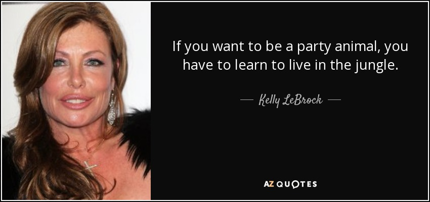 If you want to be a party animal, you have to learn to live in the jungle. - Kelly LeBrock