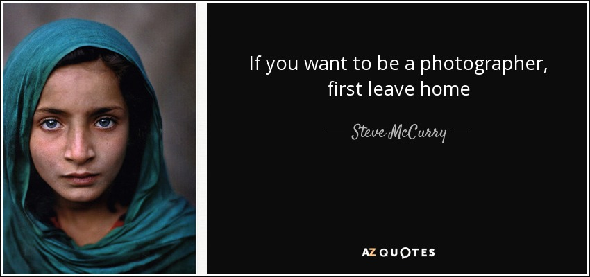 If you want to be a photographer, first leave home - Steve McCurry