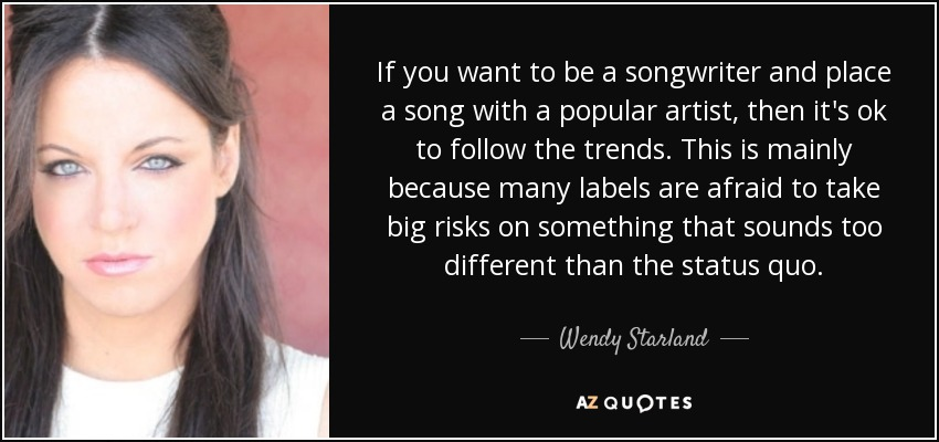 If you want to be a songwriter and place a song with a popular artist, then it's ok to follow the trends. This is mainly because many labels are afraid to take big risks on something that sounds too different than the status quo. - Wendy Starland