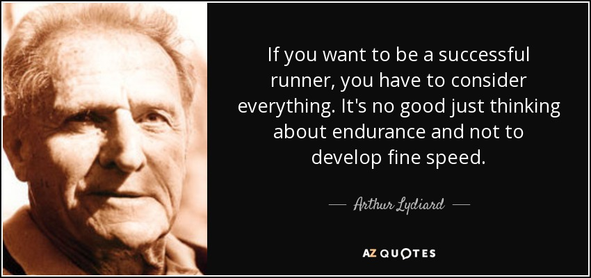 If you want to be a successful runner, you have to consider everything. It's no good just thinking about endurance and not to develop fine speed. - Arthur Lydiard