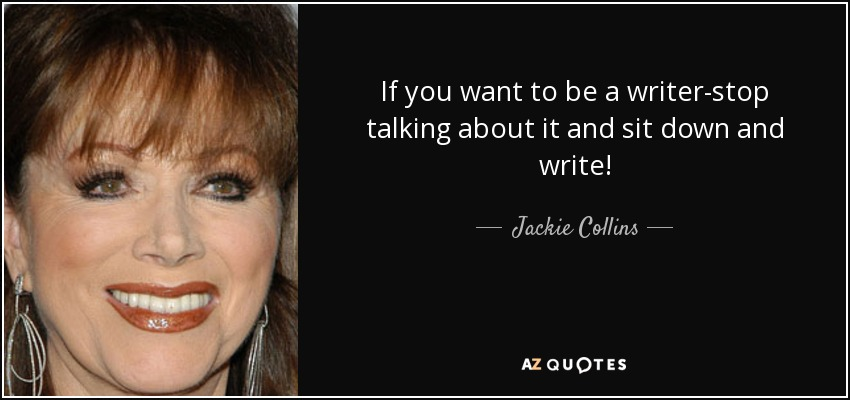 If you want to be a writer-stop talking about it and sit down and write! - Jackie Collins