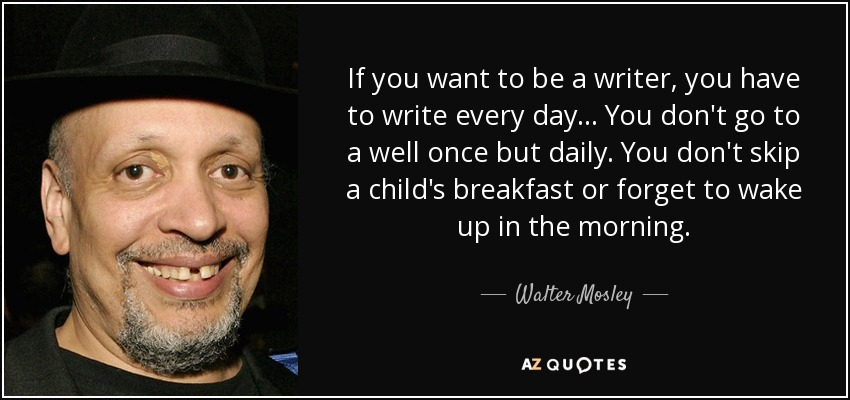 If you want to be a writer, you have to write every day... You don't go to a well once but daily. You don't skip a child's breakfast or forget to wake up in the morning. - Walter Mosley