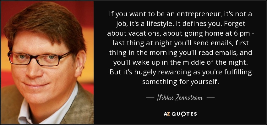 If you want to be an entrepreneur, it's not a job, it's a lifestyle. It defines you. Forget about vacations, about going home at 6 pm - last thing at night you'll send emails, first thing in the morning you'll read emails, and you'll wake up in the middle of the night. But it's hugely rewarding as you're fulfilling something for yourself. - Niklas Zennstrom