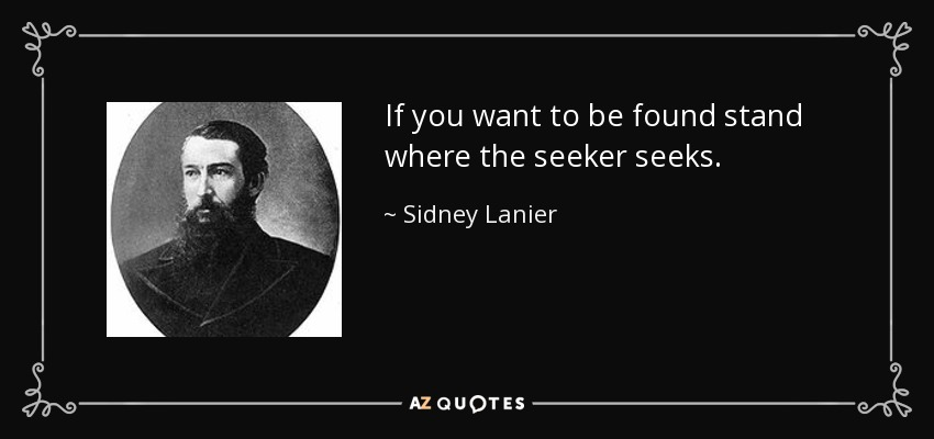 If you want to be found stand where the seeker seeks. - Sidney Lanier
