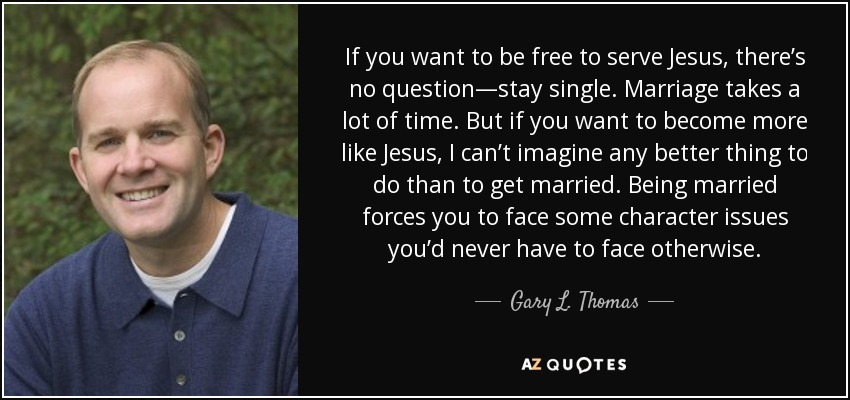 If you want to be free to serve Jesus, there's no question—stay single. Marriage takes a lot of time. But if you want to become more like Jesus, I can't imagine any better thing to do than to get married. Being married forces you to face some character issues you'd never have to face otherwise. - Gary L. Thomas