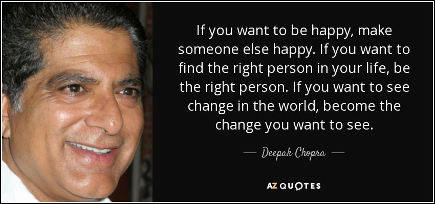 If you want to be happy, make someone else happy. If you want to find the right person in your life, be the right person. If you want to see change in the world, become the change you want to see. - Deepak Chopra