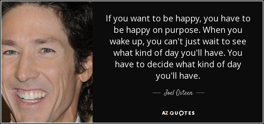 If you want to be happy, you have to be happy on purpose. When you wake up, you can't just wait to see what kind of day you'll have. You have to decide what kind of day you'll have. - Joel Osteen