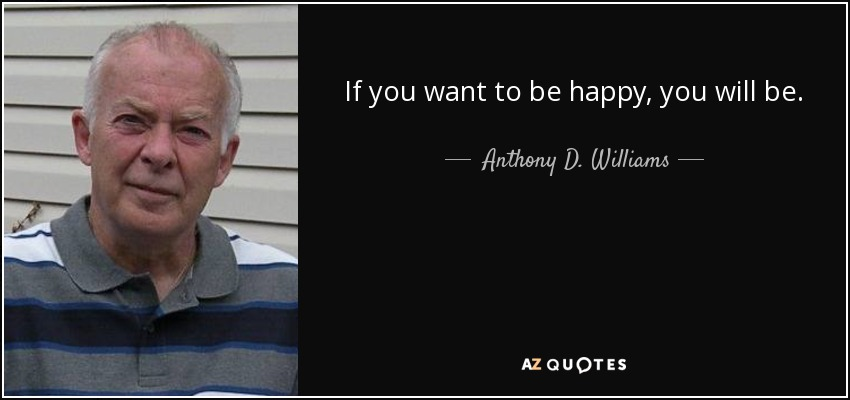 If you want to be happy, you will be. - Anthony D. Williams