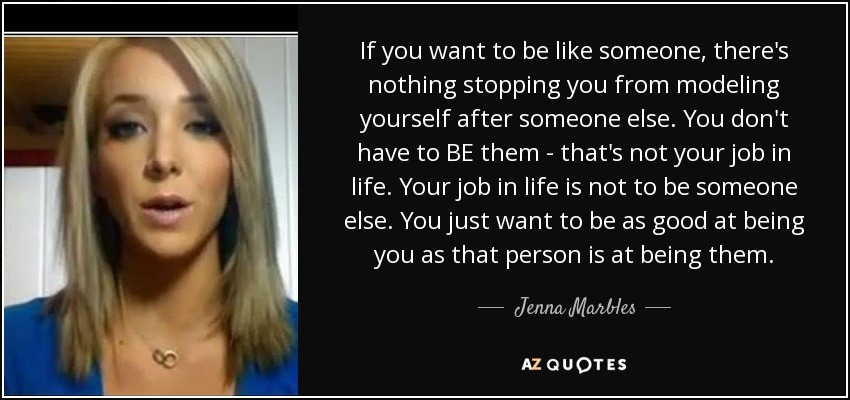 If you want to be like someone, there's nothing stopping you from modeling yourself after someone else. You don't have to BE them - that's not your job in life. Your job in life is not to be someone else. You just want to be as good at being you as that person is at being them. - Jenna Marbles