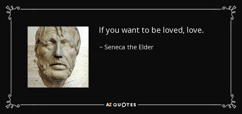 If you want to be loved, love. - Seneca the Elder