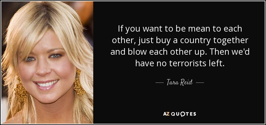 If you want to be mean to each other, just buy a country together and blow each other up. Then we'd have no terrorists left. - Tara Reid