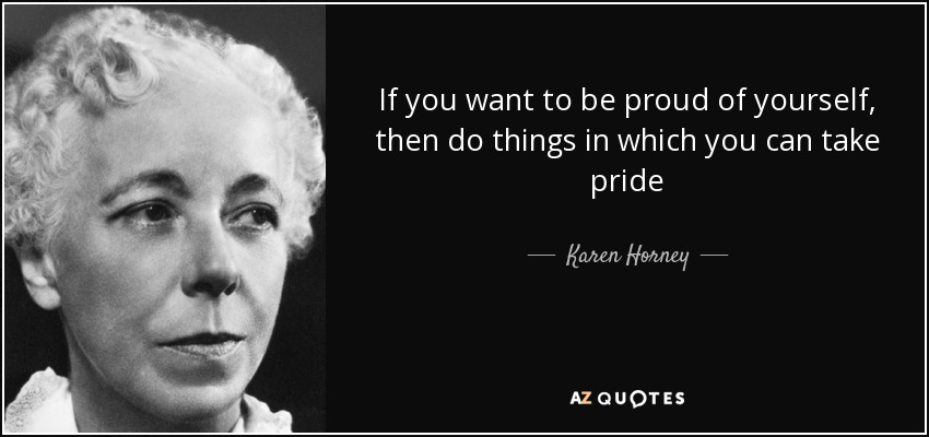 If you want to be proud of yourself, then do things in which you can take pride - Karen Horney