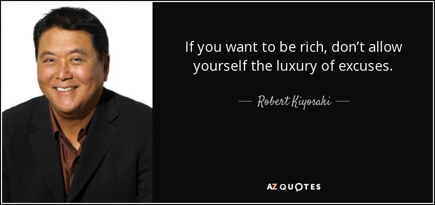 If you want to be rich, don't allow yourself the luxury of excuses. - Robert Kiyosaki