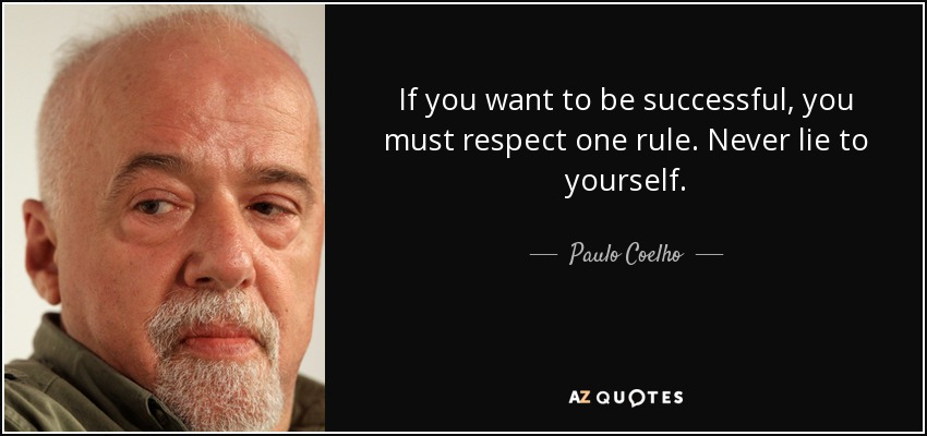 If you want to be successful, you must respect one rule. Never lie to yourself. - Paulo Coelho