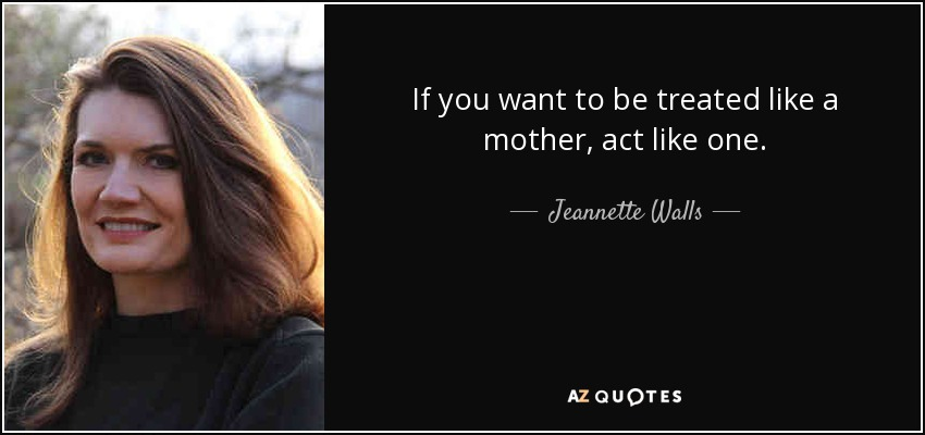 If you want to be treated like a mother, act like one. - Jeannette Walls