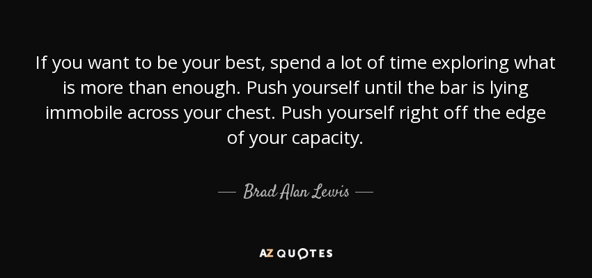 If you want to be your best, spend a lot of time exploring what is more than enough. Push yourself until the bar is lying immobile across your chest. Push yourself right off the edge of your capacity. - Brad Alan Lewis