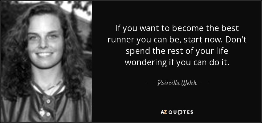 If you want to become the best runner you can be, start now. Don't spend the rest of your life wondering if you can do it. - Priscilla Welch