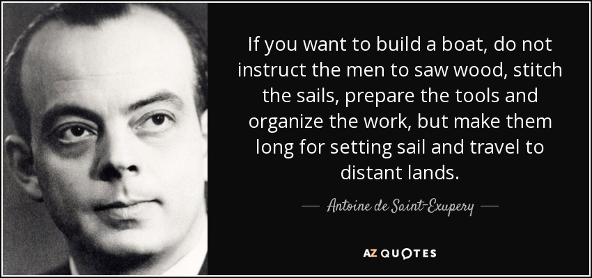 If you want to build a boat, do not instruct the men to saw wood, stitch the sails, prepare the tools and organize the work, but make them long for setting sail and travel to distant lands. - Antoine de Saint-Exupery