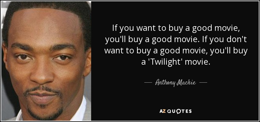 If you want to buy a good movie, you'll buy a good movie. If you don't want to buy a good movie, you'll buy a 'Twilight' movie. - Anthony Mackie