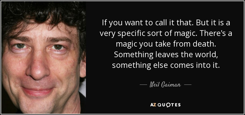 If you want to call it that. But it is a very specific sort of magic. There's a magic you take from death. Something leaves the world, something else comes into it. - Neil Gaiman