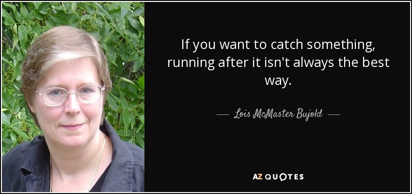 If you want to catch something, running after it isn't always the best way. - Lois McMaster Bujold