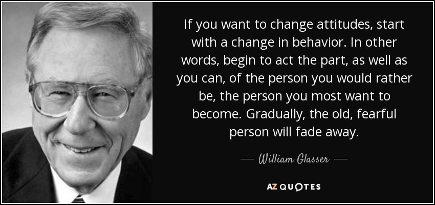 If you want to change attitudes, start with a change in behavior. In other words, begin to act the part, as well as you can, of the person you would rather be, the person you most want to become. Gradually, the old, fearful person will fade away. - William Glasser