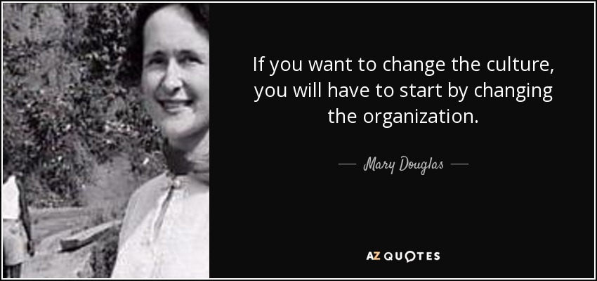 If you want to change the culture, you will have to start by changing the organization. - Mary Douglas