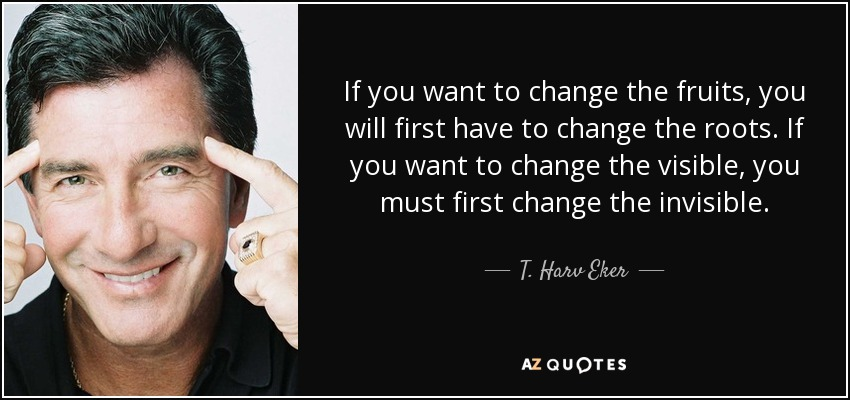 If you want to change the fruits, you will first have to change the roots. If you want to change the visible, you must first change the invisible. - T. Harv Eker