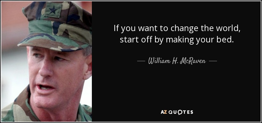 If you want to change the world, start off by making your bed. - William H. McRaven
