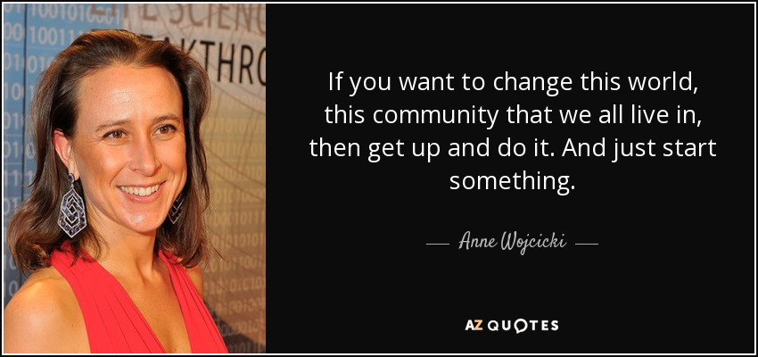 If you want to change this world, this community that we all live in, then get up and do it. And just start something. - Anne Wojcicki