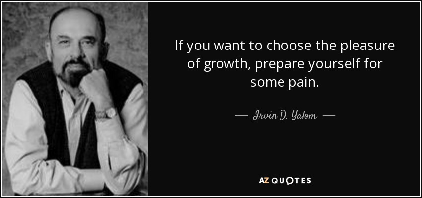 If you want to choose the pleasure of growth, prepare yourself for some pain. - Irvin D. Yalom