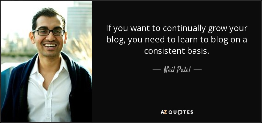 If you want to continually grow your blog, you need to learn to blog on a consistent basis. - Neil Patel