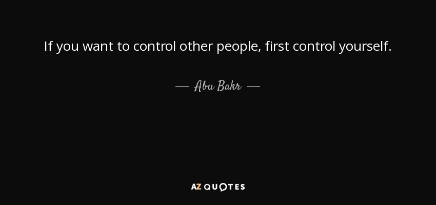 If you want to control other people, first control yourself. - Abu Bakr