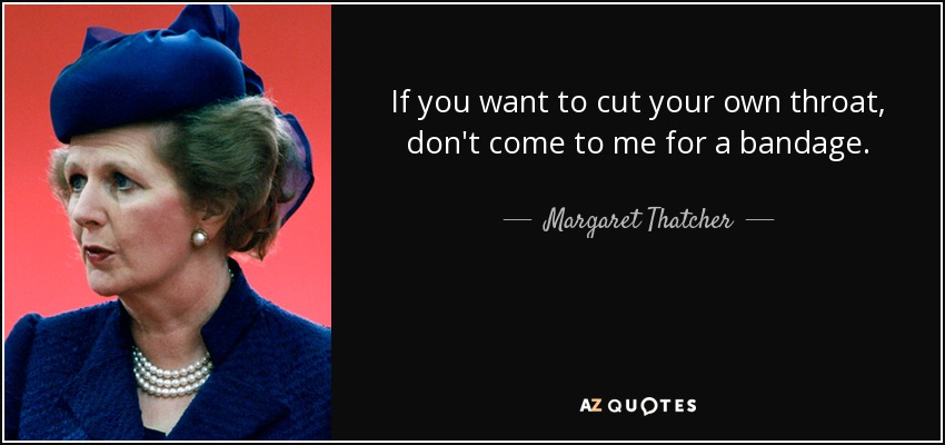If you want to cut your own throat, don't come to me for a bandage. - Margaret Thatcher