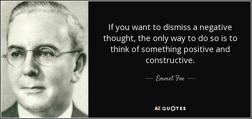 If you want to dismiss a negative thought, the only way to do so is to think of something positive and constructive. - Emmet Fox