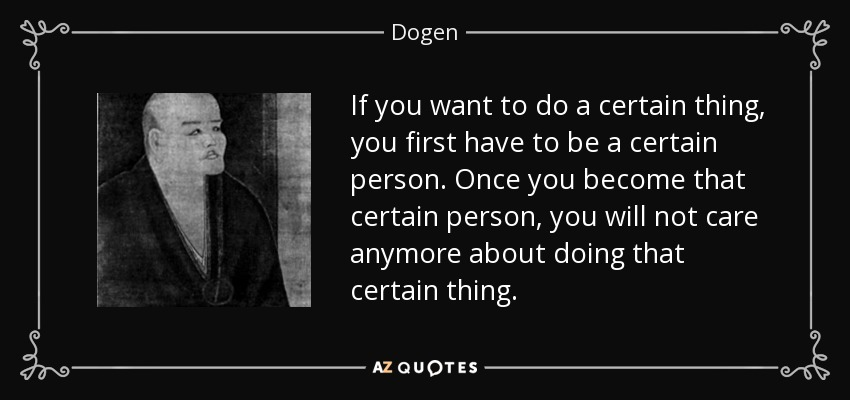 If you want to do a certain thing, you first have to be a certain person. Once you become that certain person, you will not care anymore about doing that certain thing. - Dogen