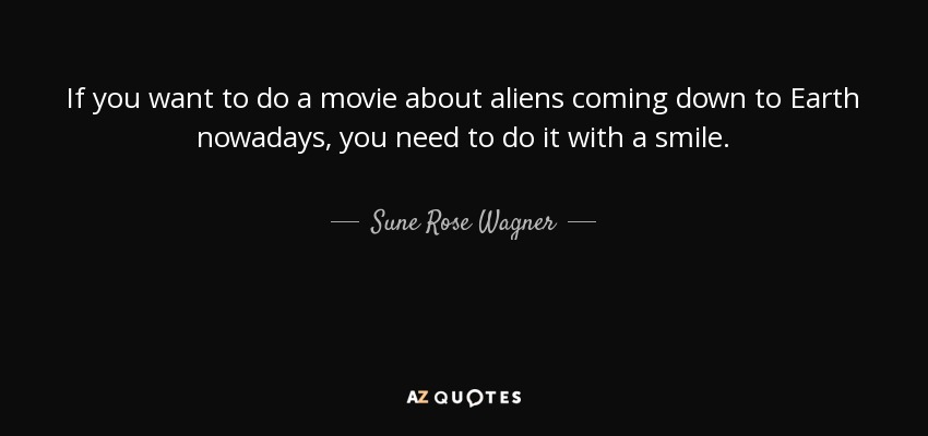 If you want to do a movie about aliens coming down to Earth nowadays, you need to do it with a smile. - Sune Rose Wagner