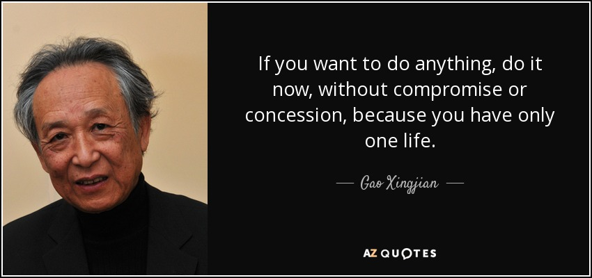If you want to do anything, do it now, without compromise or concession, because you have only one life. - Gao Xingjian