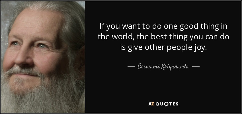 If you want to do one good thing in the world, the best thing you can do is give other people joy. - Goswami Kriyananda