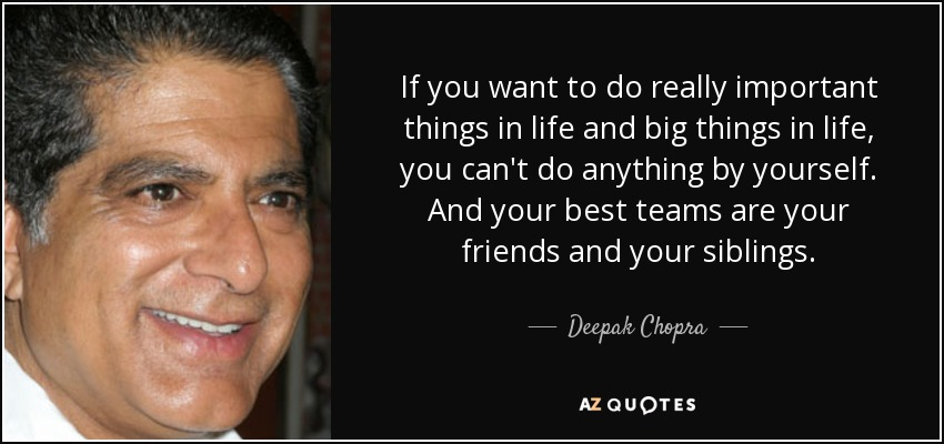 If you want to do really important things in life and big things in life, you can't do anything by yourself. And your best teams are your friends and your siblings. - Deepak Chopra
