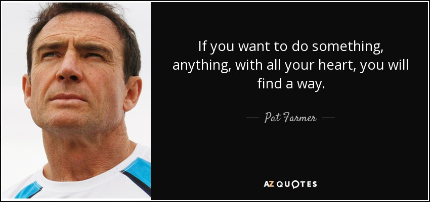 If you want to do something, anything, with all your heart, you will find a way. - Pat Farmer